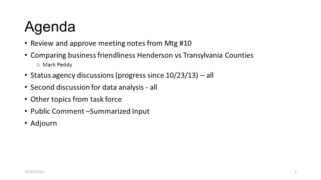 Agenda Review and approve meeting notes from Mtg #10 Comparing business friendliness Henderson vs Transylvania Counties o Mark Peddy Status agency discussions (progress since 10/23/13) – all Second discussion for data analysis - all Other topics from task force Public Comment –Summarized Input Adjourn 10/30/20132