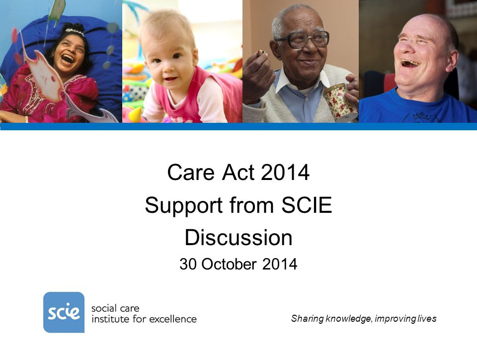 Sharing knowledge, improving lives Care Act 2014 Support from SCIE Discussion 30 October 2014