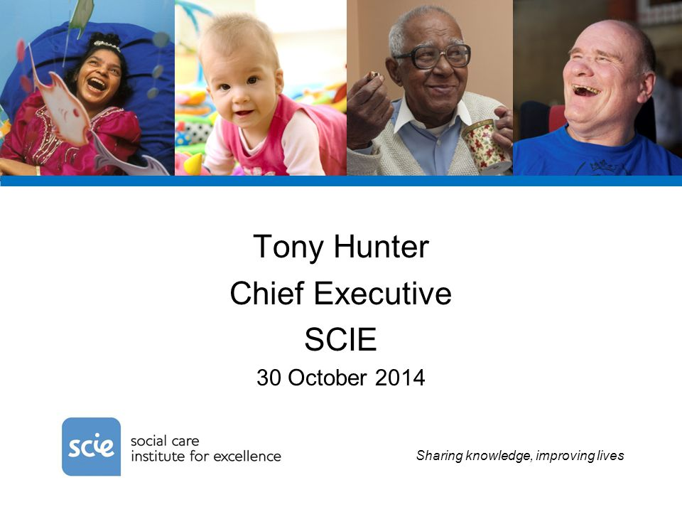 Sharing knowledge, improving lives Tony Hunter Chief Executive SCIE 30 October 2014
