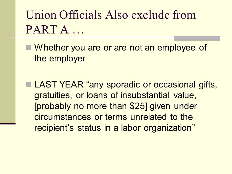 Union Officials Also exclude from PART A … Whether you are or are not an employee of the employer LAST YEAR any sporadic or occasional gifts, gratuities, or loans of insubstantial value, [probably no more than $25] given under circumstances or terms unrelated to the recipient's status in a labor organization