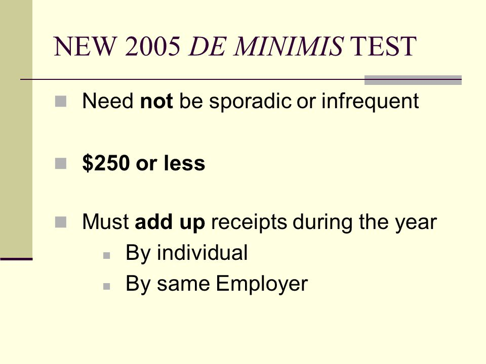 NEW 2005 DE MINIMIS TEST Need not be sporadic or infrequent $250 or less Must add up receipts during the year By individual By same Employer