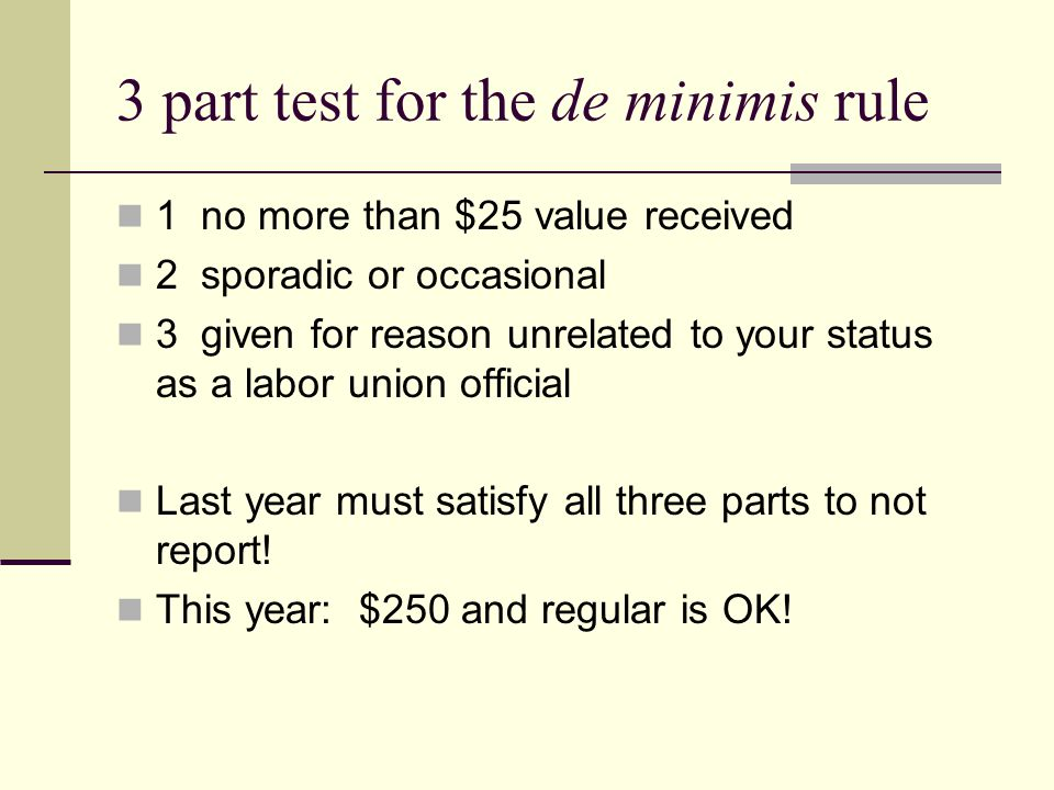 3 part test for the de minimis rule 1 no more than $25 value received 2 sporadic or occasional 3 given for reason unrelated to your status as a labor union official Last year must satisfy all three parts to not report.