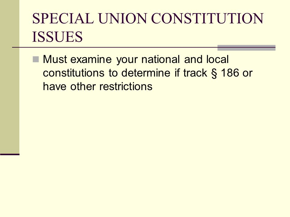 SPECIAL UNION CONSTITUTION ISSUES Must examine your national and local constitutions to determine if track § 186 or have other restrictions