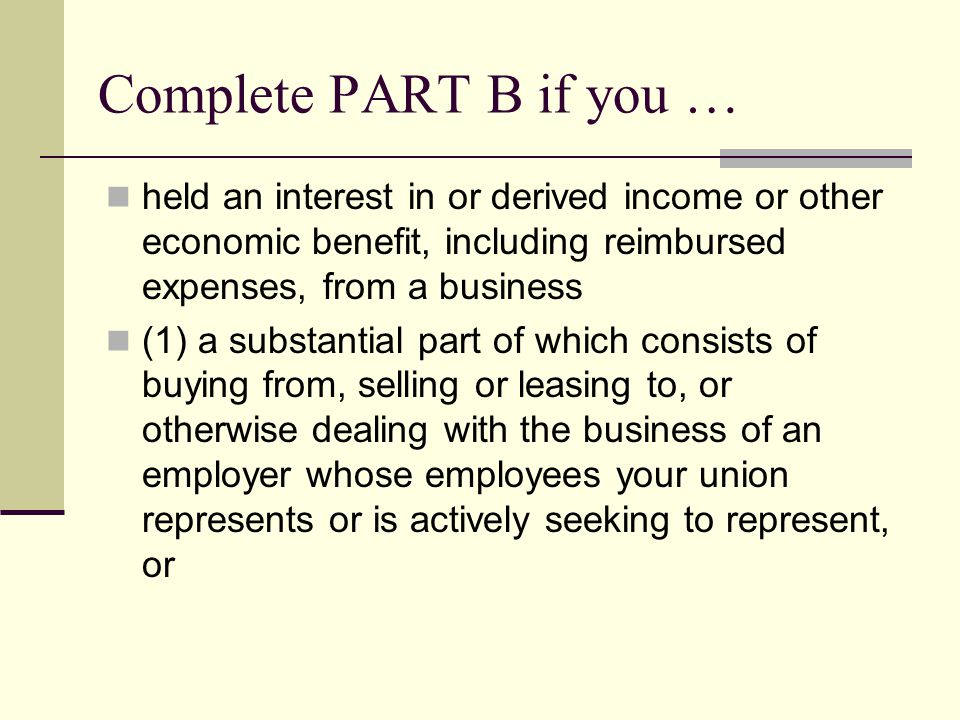 Complete PART B if you … held an interest in or derived income or other economic benefit, including reimbursed expenses, from a business (1) a substantial part of which consists of buying from, selling or leasing to, or otherwise dealing with the business of an employer whose employees your union represents or is actively seeking to represent, or