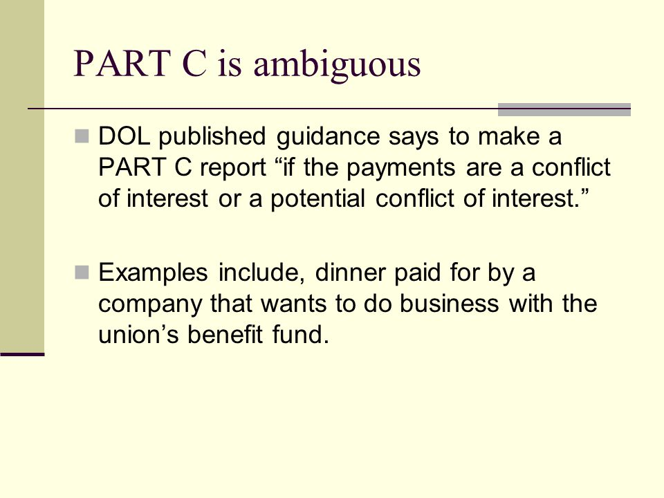 PART C is ambiguous DOL published guidance says to make a PART C report if the payments are a conflict of interest or a potential conflict of interest. Examples include, dinner paid for by a company that wants to do business with the union's benefit fund.