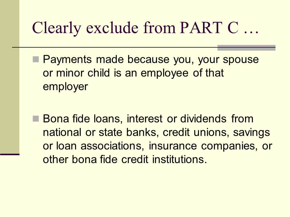 Clearly exclude from PART C … Payments made because you, your spouse or minor child is an employee of that employer Bona fide loans, interest or dividends from national or state banks, credit unions, savings or loan associations, insurance companies, or other bona fide credit institutions.