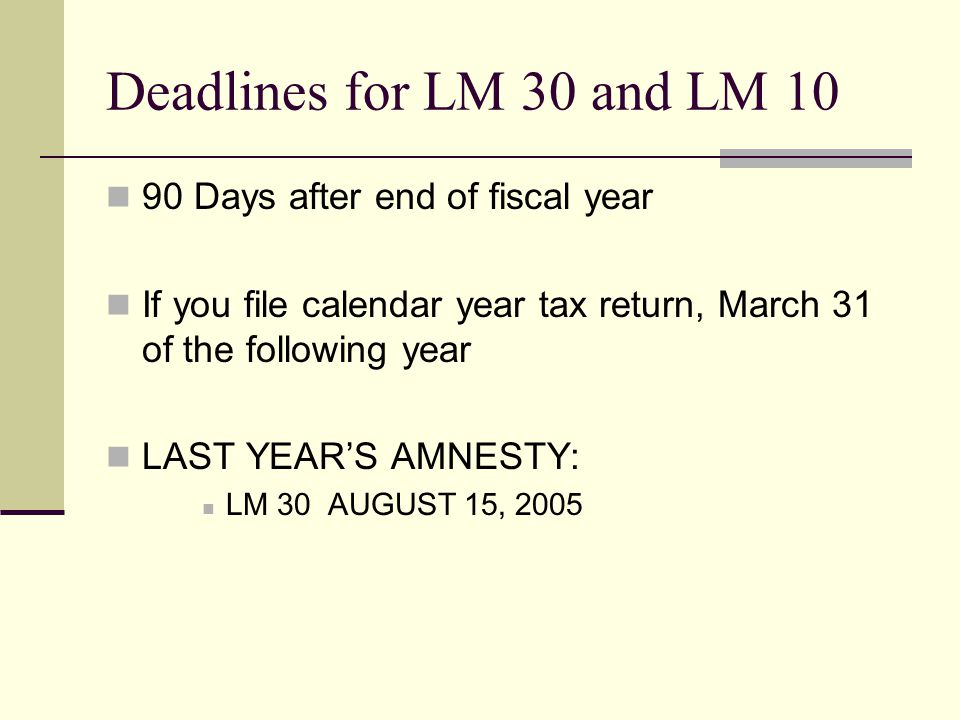 Deadlines for LM 30 and LM 10 90 Days after end of fiscal year If you file calendar year tax return, March 31 of the following year LAST YEAR'S AMNESTY: LM 30 AUGUST 15, 2005