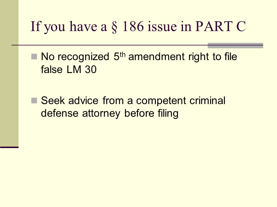 If you have a § 186 issue in PART C No recognized 5 th amendment right to file false LM 30 Seek advice from a competent criminal defense attorney before filing