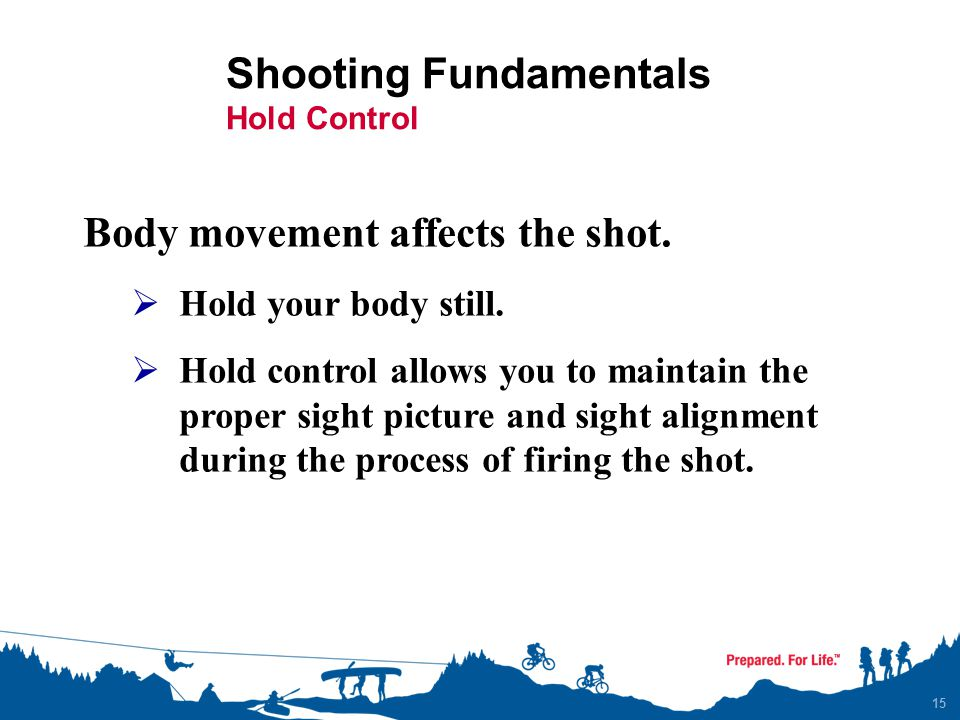 Shooting Fundamentals Hold Control 15 Body movement affects the shot.  Hold your body still.  Hold control allows you to maintain the proper sight p