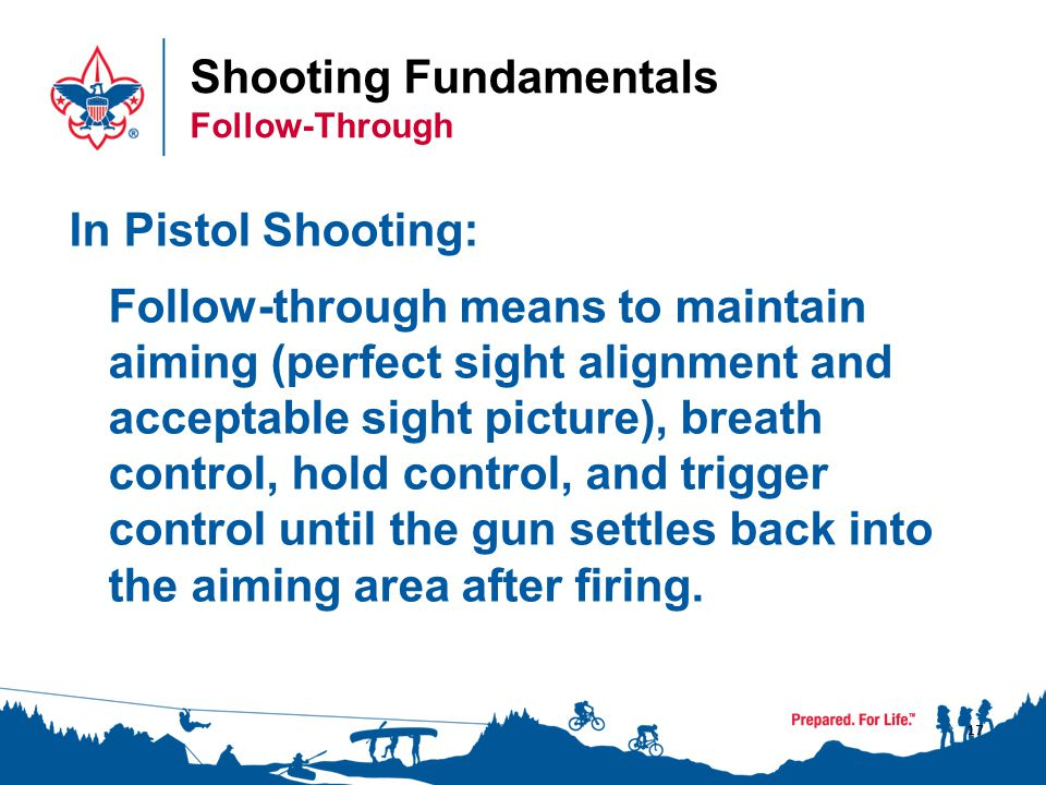 Shooting Fundamentals The Fundamentals…A Review 1. Maintaining perfect sight alignment and acceptable sight picture. – 2. Stop breathing. – 3. Holding still. – 4. Moving only your trigger finger. – 5. To maintain position, and continue aiming, breath control, hold control, and trigger control until the gun settles back into the aiming area after the shot is fired. – 18 AIMING BREATH CONTROL HOLD CONTROL TRIGGER CONTROL FOLLOW-THROUGH