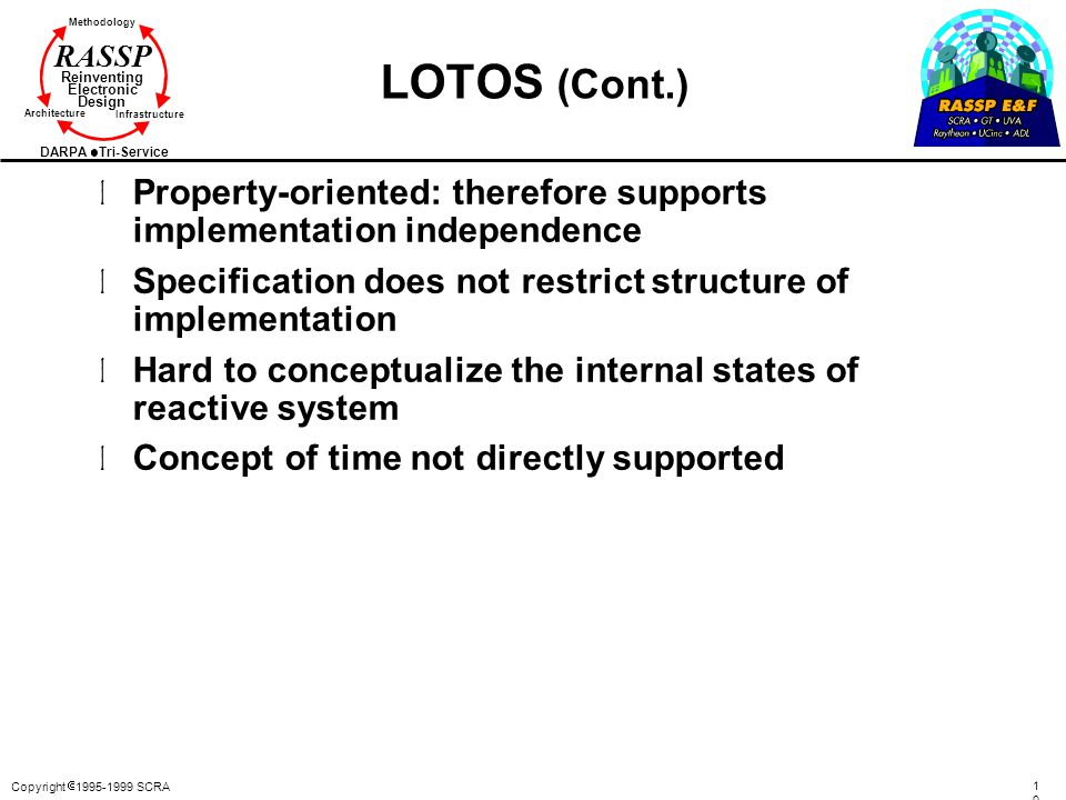 Copyright  1995-1999 SCRA 102102 Methodology Reinventing Electronic Design Architecture Infrastructure DARPA Tri-Service RASSP LOTOS (Cont.) l Property-oriented: therefore supports implementation independence l Specification does not restrict structure of implementation l Hard to conceptualize the internal states of reactive system l Concept of time not directly supported