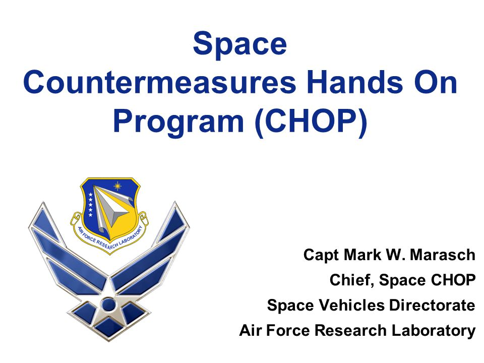 Space Countermeasures Hands On Program (CHOP) Capt Mark W. Marasch Chief, Space CHOP Space Vehicles Directorate Air Force Research Laboratory