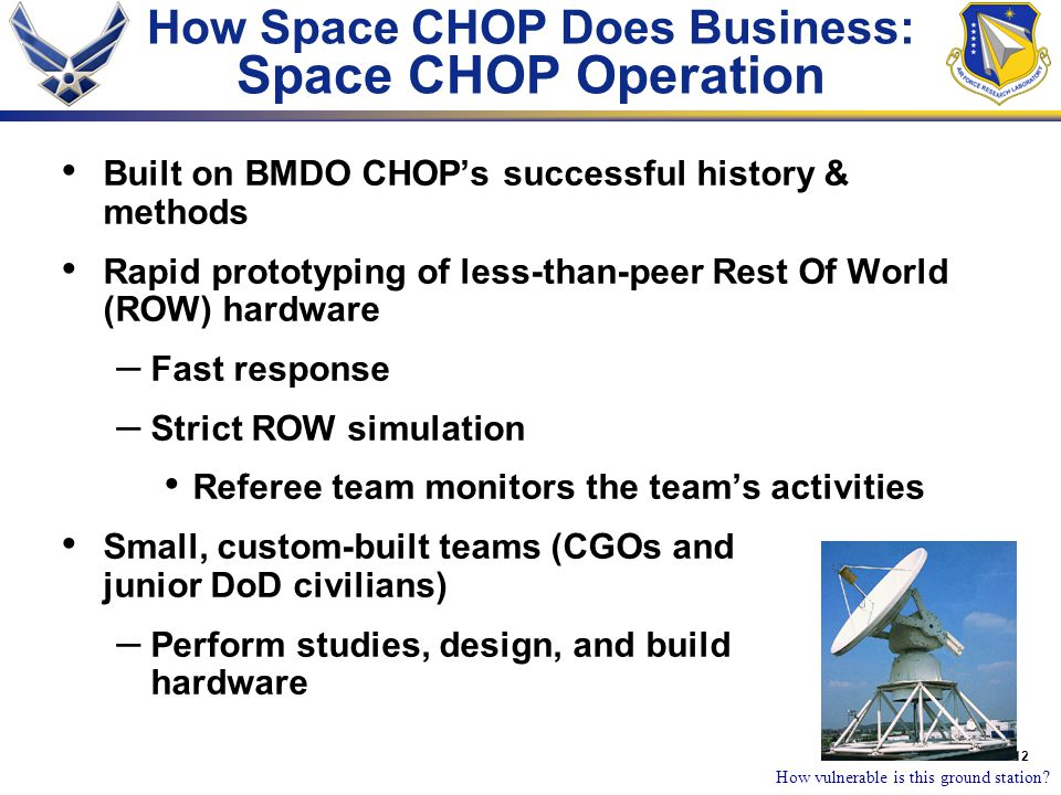 12 How Space CHOP Does Business: Space CHOP Operation Built on BMDO CHOP's successful history & methods Rapid prototyping of less-than-peer Rest Of World (ROW) hardware – Fast response – Strict ROW simulation Referee team monitors the team's activities Small, custom-built teams (CGOs and junior DoD civilians) – Perform studies, design, and build hardware How vulnerable is this ground station