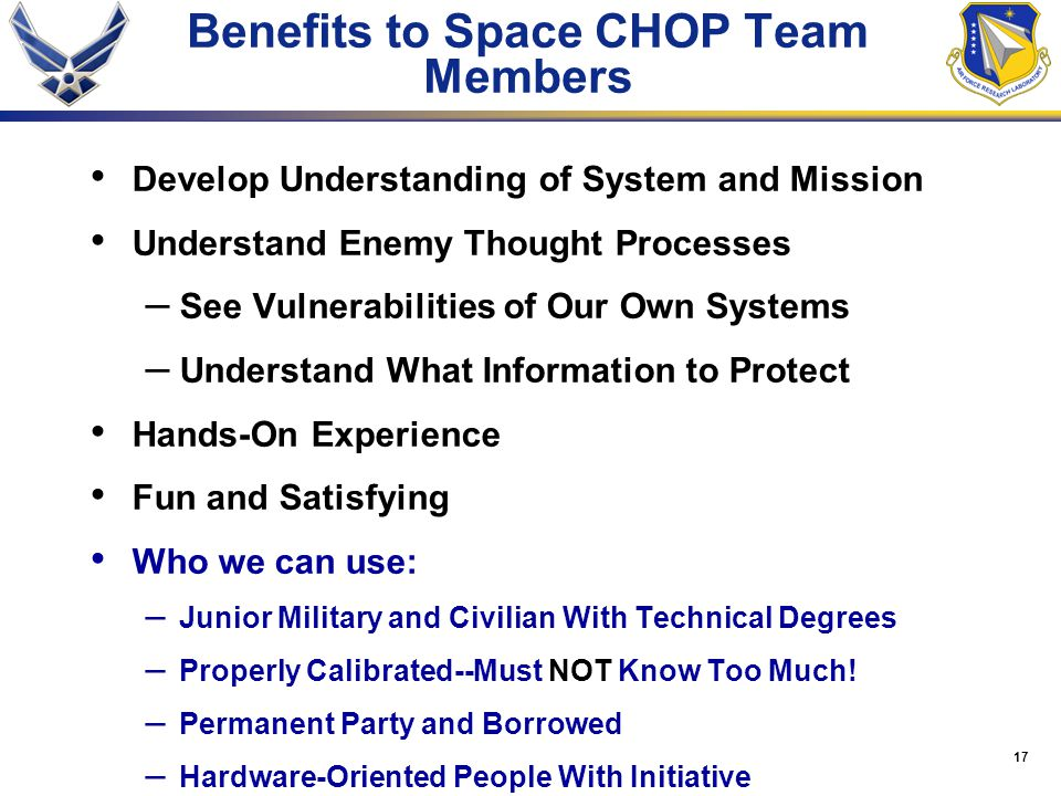 17 Benefits to Space CHOP Team Members Develop Understanding of System and Mission Understand Enemy Thought Processes – See Vulnerabilities of Our Own Systems – Understand What Information to Protect Hands-On Experience Fun and Satisfying Who we can use: – Junior Military and Civilian With Technical Degrees – Properly Calibrated--Must NOT Know Too Much.