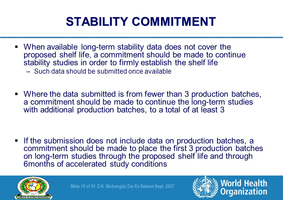 Slide 19 of 30D.K. Mubangizi, Dar Es Salaam Sept. 2007 STABILITY COMMITMENT  When available long-term stability data does not cover the proposed shel