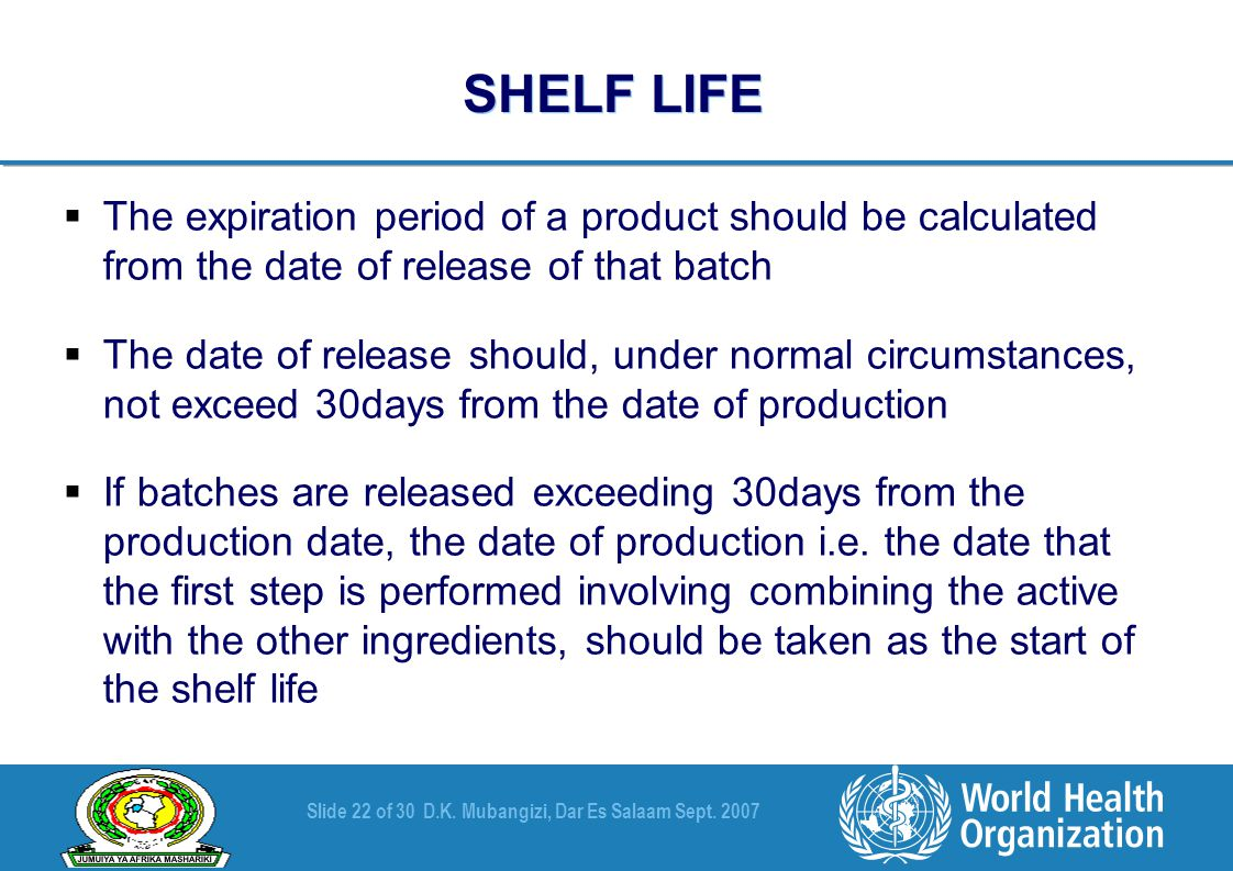 Slide 22 of 30D.K. Mubangizi, Dar Es Salaam Sept. 2007 SHELF LIFE  The expiration period of a product should be calculated from the date of release o