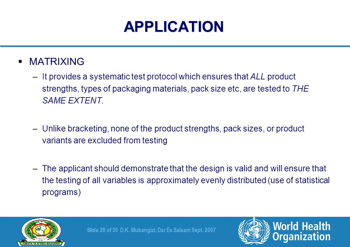 Slide 28 of 30D.K. Mubangizi, Dar Es Salaam Sept. 2007 APPLICATION  MATRIXING –It provides a systematic test protocol which ensures that ALL product