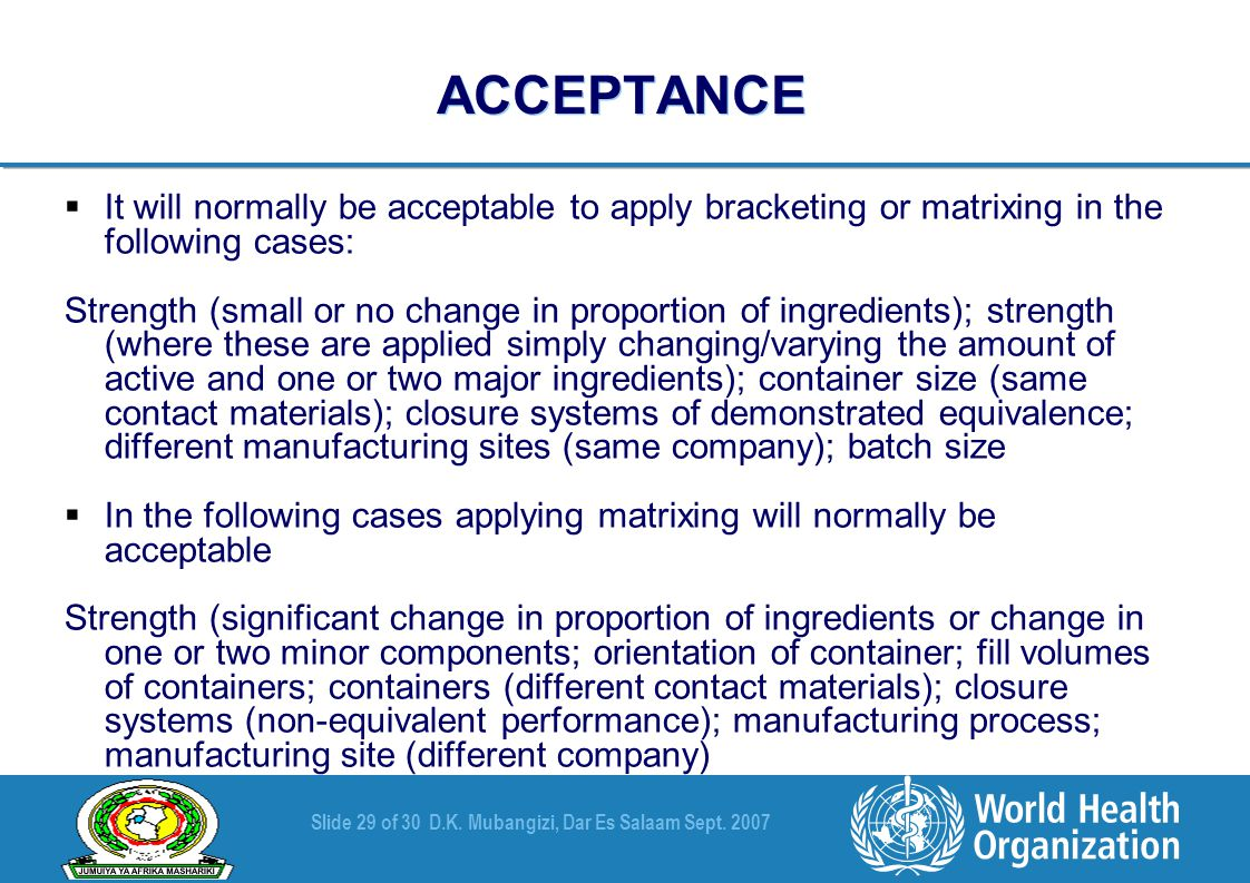 Slide 29 of 30D.K. Mubangizi, Dar Es Salaam Sept. 2007 ACCEPTANCE  It will normally be acceptable to apply bracketing or matrixing in the following c