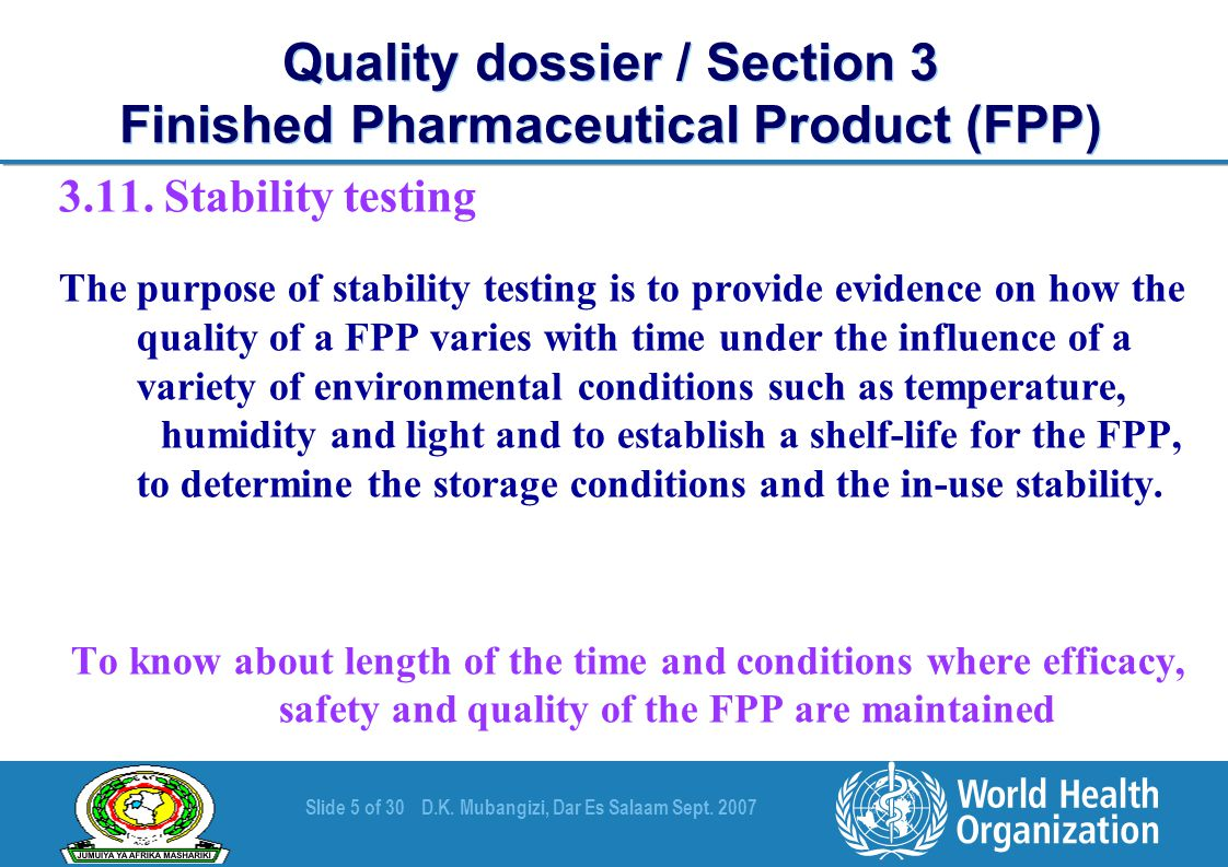 Slide 5 of 30D.K. Mubangizi, Dar Es Salaam Sept. 2007 Quality dossier / Section 3 Finished Pharmaceutical Product (FPP) 3.11. Stability testing The pu