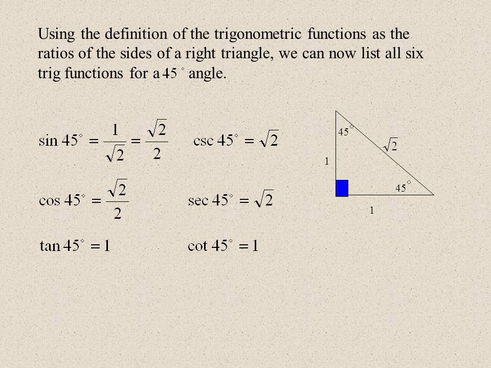 45 1 1 Using the definition of the trigonometric functions as the ratios of the sides of a right triangle, we can now list all six trig functions for