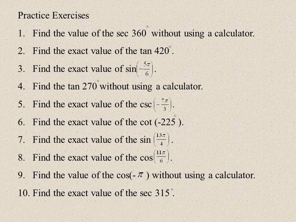 Practice Exercises 1.Find the value of the sec 360 without using a calculator. 2.Find the exact value of the tan 420. 3.Find the exact value of sin. 4