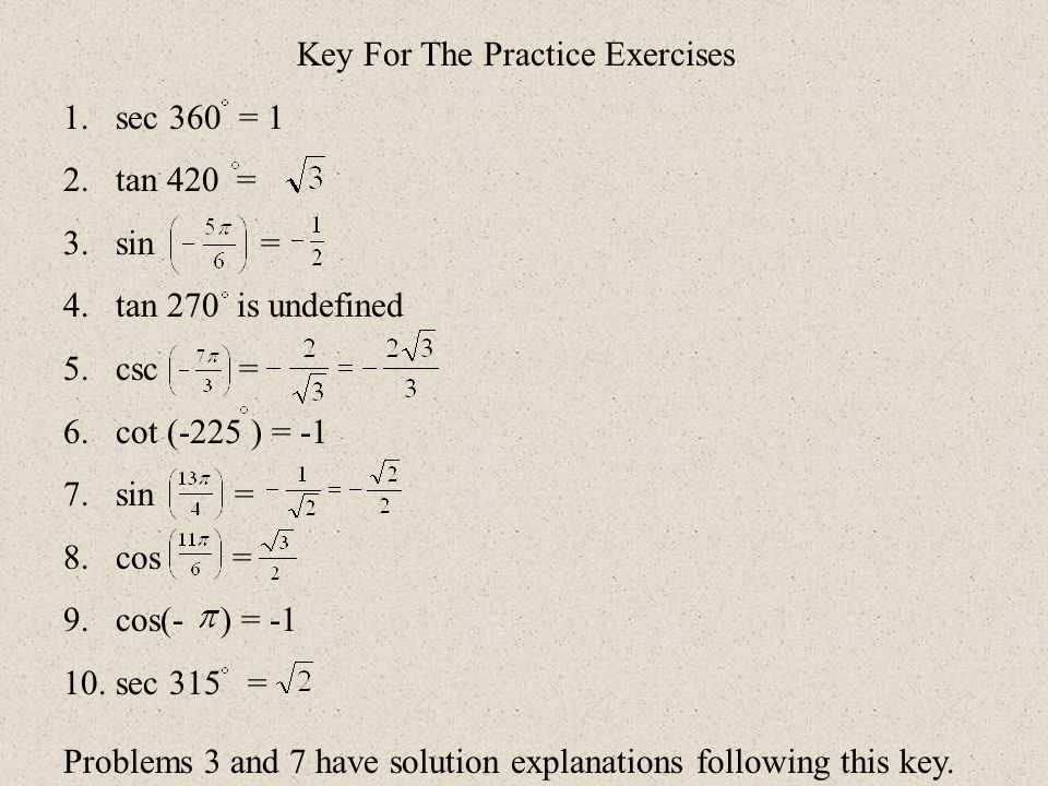 Key For The Practice Exercises 1.sec 360 = 1 2.tan 420 = 3.sin = 4.tan 270 is undefined 5.csc = 6.cot (-225 ) = -1 7.sin = 8.cos = 9.cos(- ) = -1 10.s