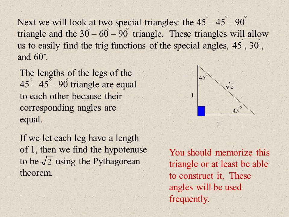 45 The lengths of the legs of the 45 – 45 – 90 triangle are equal to each other because their corresponding angles are equal. If we let each leg have
