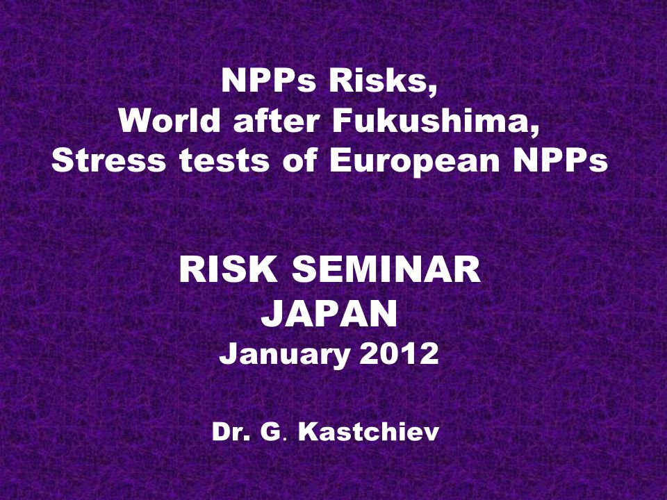 NPPs Risks, World after Fukushima, Stress tests of European NPPs RISK SEMINAR JAPAN January 2012 Dr.