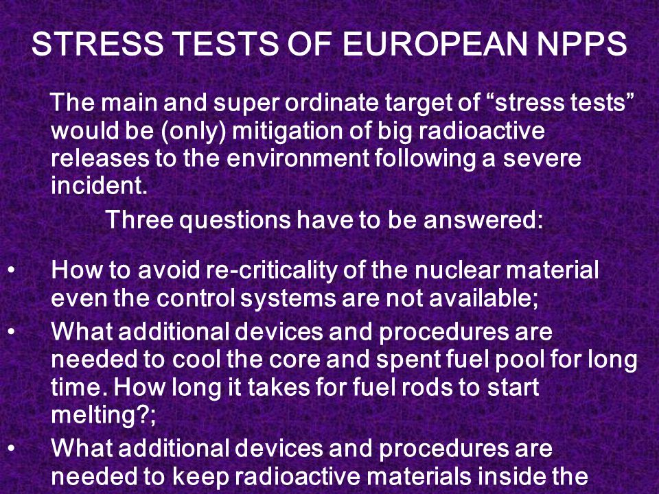 STRESS TESTS OF EUROPEAN NPPS The main and super ordinate target of stress tests would be (only) mitigation of big radioactive releases to the environment following a severe incident.