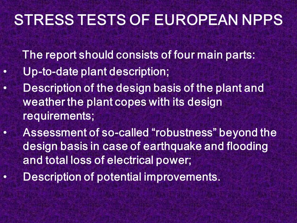 STRESS TESTS OF EUROPEAN NPPS The report should consists of four main parts: Up-to-date plant description; Description of the design basis of the plant and weather the plant copes with its design requirements; Assessment of so-called robustness beyond the design basis in case of earthquake and flooding and total loss of electrical power; Description of potential improvements.