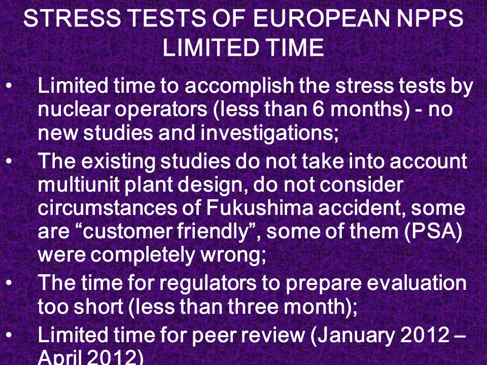 STRESS TESTS OF EUROPEAN NPPS LIMITED TIME Limited time to accomplish the stress tests by nuclear operators (less than 6 months) - no new studies and investigations; The existing studies do not take into account multiunit plant design, do not consider circumstances of Fukushima accident, some are customer friendly , some of them (PSA) were completely wrong; The time for regulators to prepare evaluation too short (less than three month); Limited time for peer review (January 2012 – April 2012)