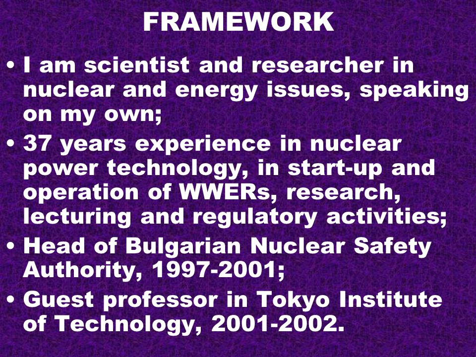FRAMEWORK I am scientist and researcher in nuclear and energy issues, speaking on my own; 37 years experience in nuclear power technology, in start-up and operation of WWERs, research, lecturing and regulatory activities; Head of Bulgarian Nuclear Safety Authority, 1997-2001; Guest professor in Tokyo Institute of Technology, 2001-2002.