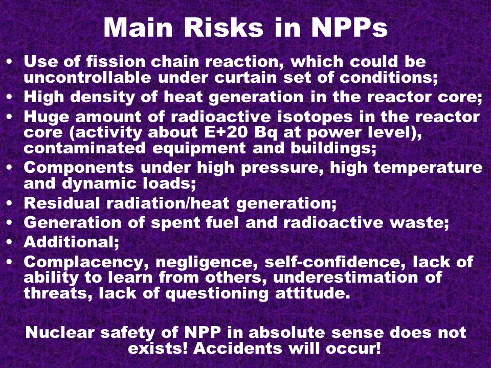 Main Risks in NPPs Use of fission chain reaction, which could be uncontrollable under curtain set of conditions; High density of heat generation in the reactor core; Huge amount of radioactive isotopes in the reactor core (activity about E+20 Bq at power level), contaminated equipment and buildings; Components under high pressure, high temperature and dynamic loads; Residual radiation/heat generation; Generation of spent fuel and radioactive waste; Additional; Complacency, negligence, self-confidence, lack of ability to learn from others, underestimation of threats, lack of questioning attitude.