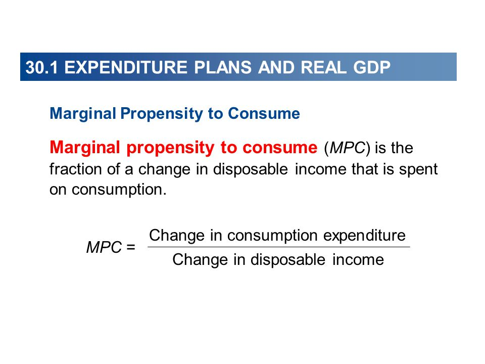 30.1 EXPENDITURE PLANS AND REAL GDP Marginal Propensity to Consume Marginal propensity to consume (MPC) is the fraction of a change in disposable income that is spent on consumption.
