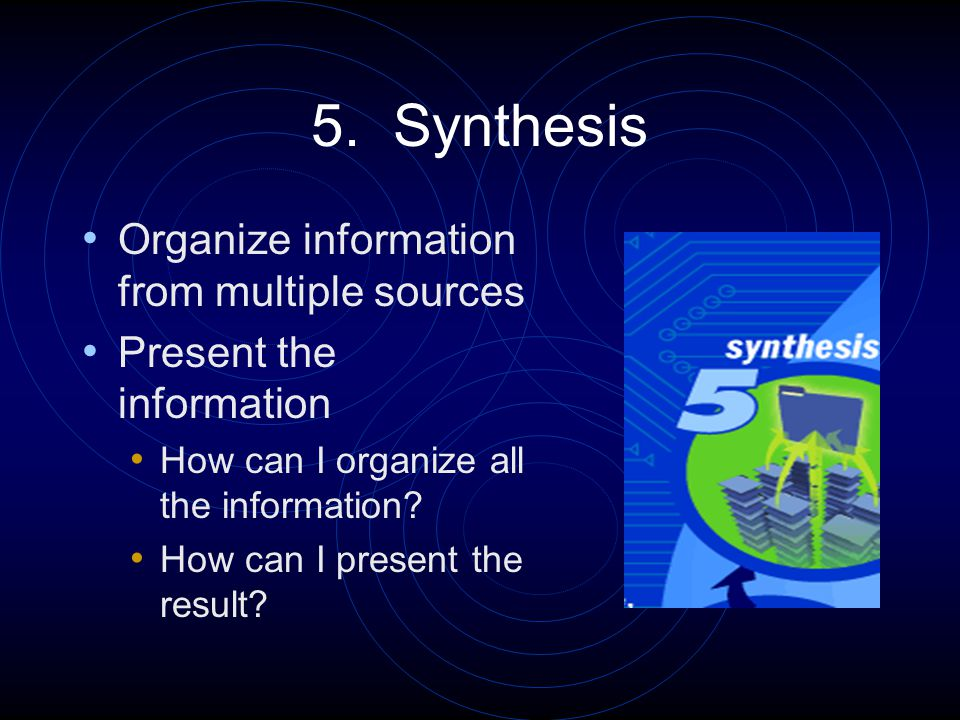 5. Synthesis Organize information from multiple sources Present the information How can I organize all the information? How can I present the result?