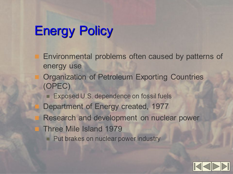 Energy Policy Environmental problems often caused by patterns of energy use Organization of Petroleum Exporting Countries (OPEC) Exposed U.S. dependen