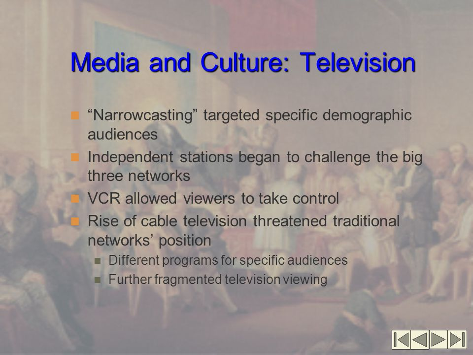 Media and Culture: Television Narrowcasting targeted specific demographic audiences Independent stations began to challenge the big three networks VCR allowed viewers to take control Rise of cable television threatened traditional networks' position Different programs for specific audiences Further fragmented television viewing