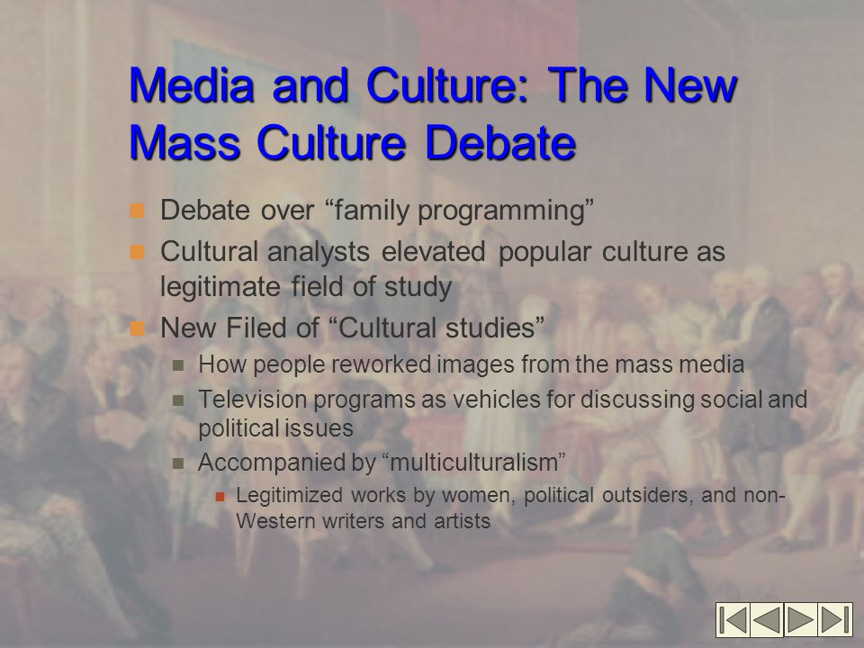 Media and Culture: The New Mass Culture Debate Debate over family programming Cultural analysts elevated popular culture as legitimate field of study New Filed of Cultural studies How people reworked images from the mass media Television programs as vehicles for discussing social and political issues Accompanied by multiculturalism Legitimized works by women, political outsiders, and non- Western writers and artists