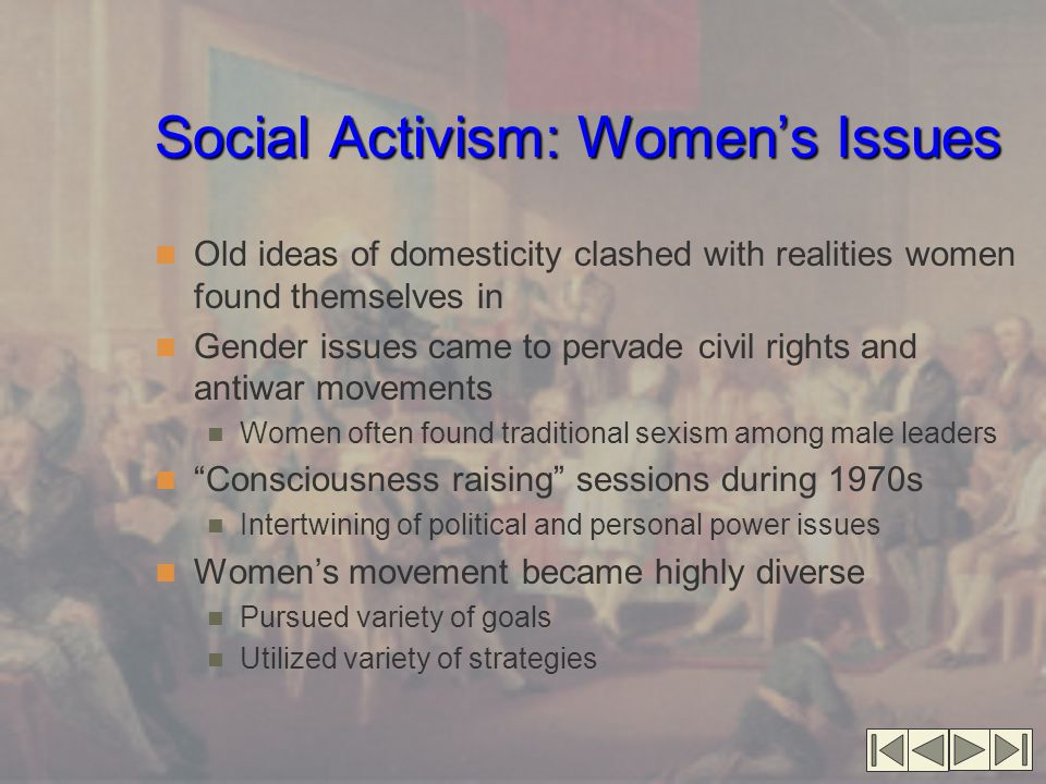 Social Activism: Women's Issues Old ideas of domesticity clashed with realities women found themselves in Gender issues came to pervade civil rights a