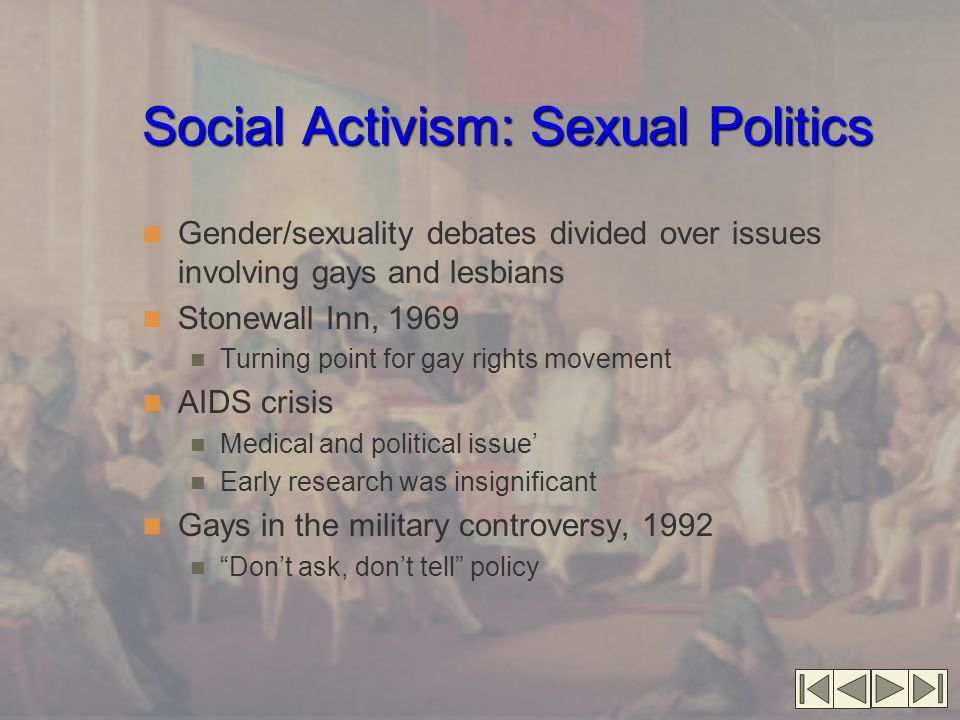 Social Activism: Sexual Politics Gender/sexuality debates divided over issues involving gays and lesbians Stonewall Inn, 1969 Turning point for gay ri