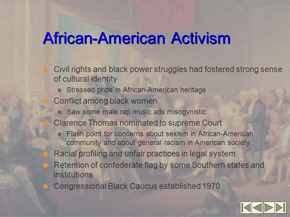 African-American Activism Civil rights and black power struggles had fostered strong sense of cultural identity Stressed pride in African-American heritage Conflict among black women Saw some male rap music ads misogynistic Clarence Thomas nominated to supreme Court Flash point for concerns about sexism in African-American community and about general racism in American society Racial profiling and unfair practices in legal system Retention of confederate flag by some Southern states and institutions Congressional Black Caucus established 1970
