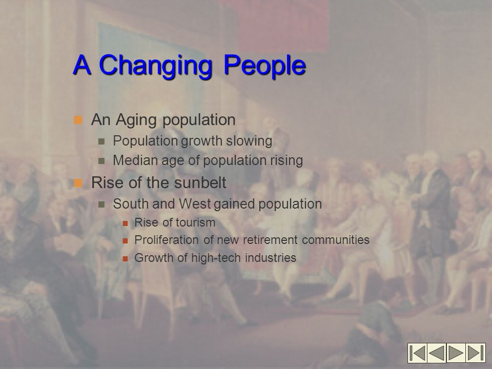 A Changing People An Aging population Population growth slowing Median age of population rising Rise of the sunbelt South and West gained population Rise of tourism Proliferation of new retirement communities Growth of high-tech industries
