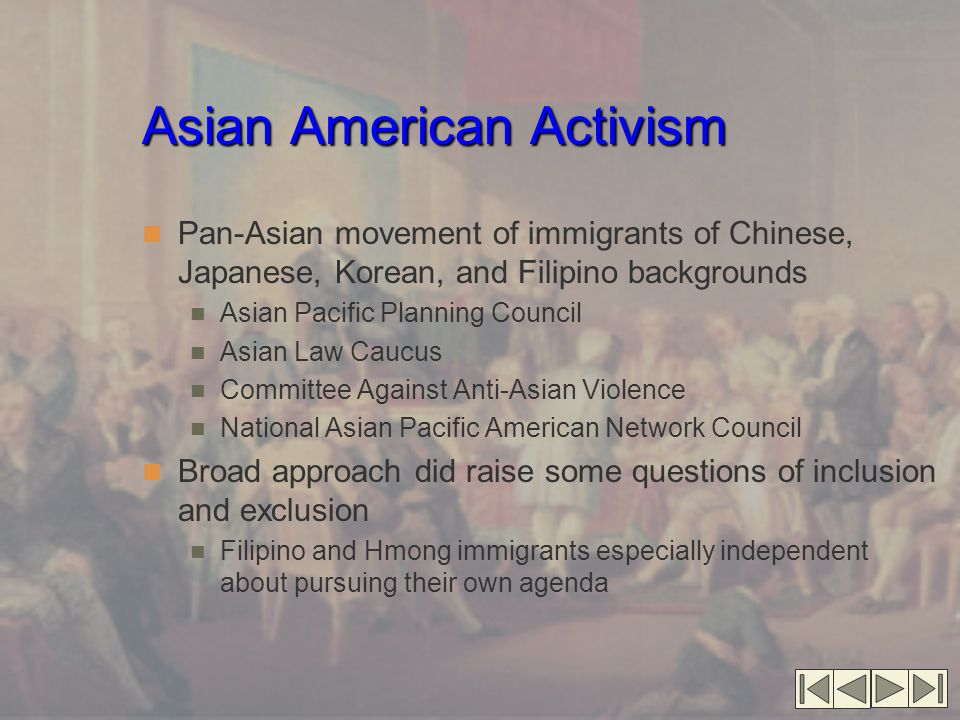 Asian American Activism Pan-Asian movement of immigrants of Chinese, Japanese, Korean, and Filipino backgrounds Asian Pacific Planning Council Asian Law Caucus Committee Against Anti-Asian Violence National Asian Pacific American Network Council Broad approach did raise some questions of inclusion and exclusion Filipino and Hmong immigrants especially independent about pursuing their own agenda