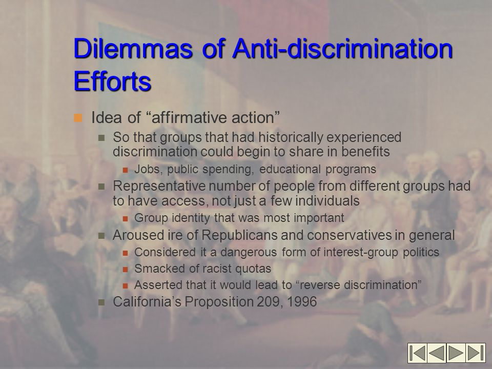Dilemmas of Anti-discrimination Efforts Idea of affirmative action So that groups that had historically experienced discrimination could begin to share in benefits Jobs, public spending, educational programs Representative number of people from different groups had to have access, not just a few individuals Group identity that was most important Aroused ire of Republicans and conservatives in general Considered it a dangerous form of interest-group politics Smacked of racist quotas Asserted that it would lead to reverse discrimination California's Proposition 209, 1996