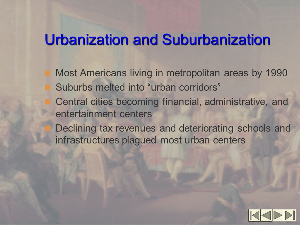 Urbanization and Suburbanization Most Americans living in metropolitan areas by 1990 Suburbs melted into urban corridors Central cities becoming financial, administrative, and entertainment centers Declining tax revenues and deteriorating schools and infrastructures plagued most urban centers