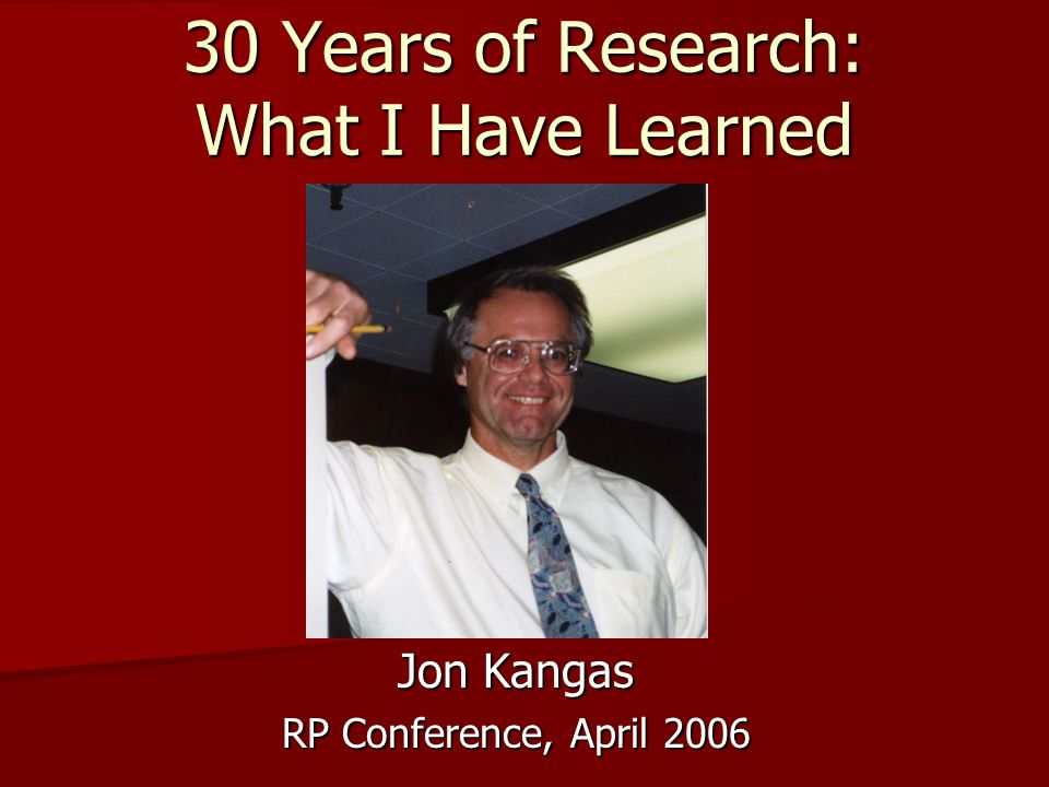 30 Years of Research: What I Have Learned Jon Kangas RP Conference, April 2006