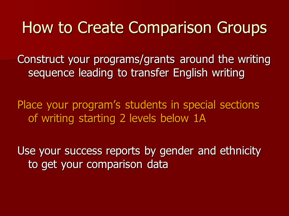 How to Create Comparison Groups Construct your programs/grants around the writing sequence leading to transfer English writing Place your program's students in special sections of writing starting 2 levels below 1A Use your success reports by gender and ethnicity to get your comparison data
