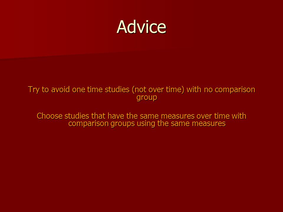 Advice Try to avoid one time studies (not over time) with no comparison group Choose studies that have the same measures over time with comparison gro