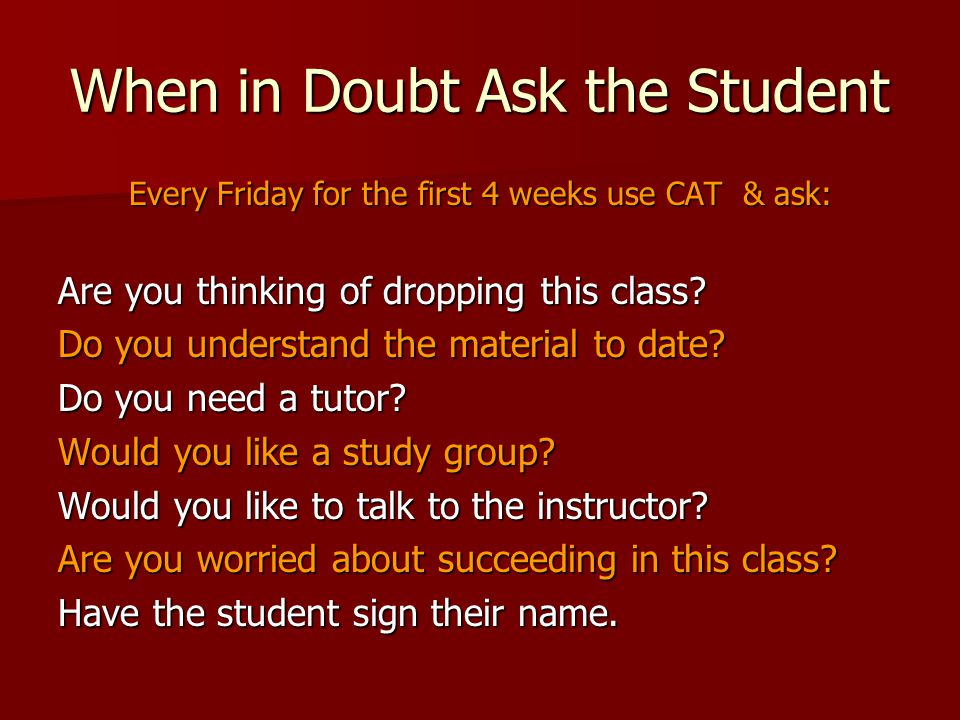 When in Doubt Ask the Student Every Friday for the first 4 weeks use CAT & ask: Are you thinking of dropping this class.