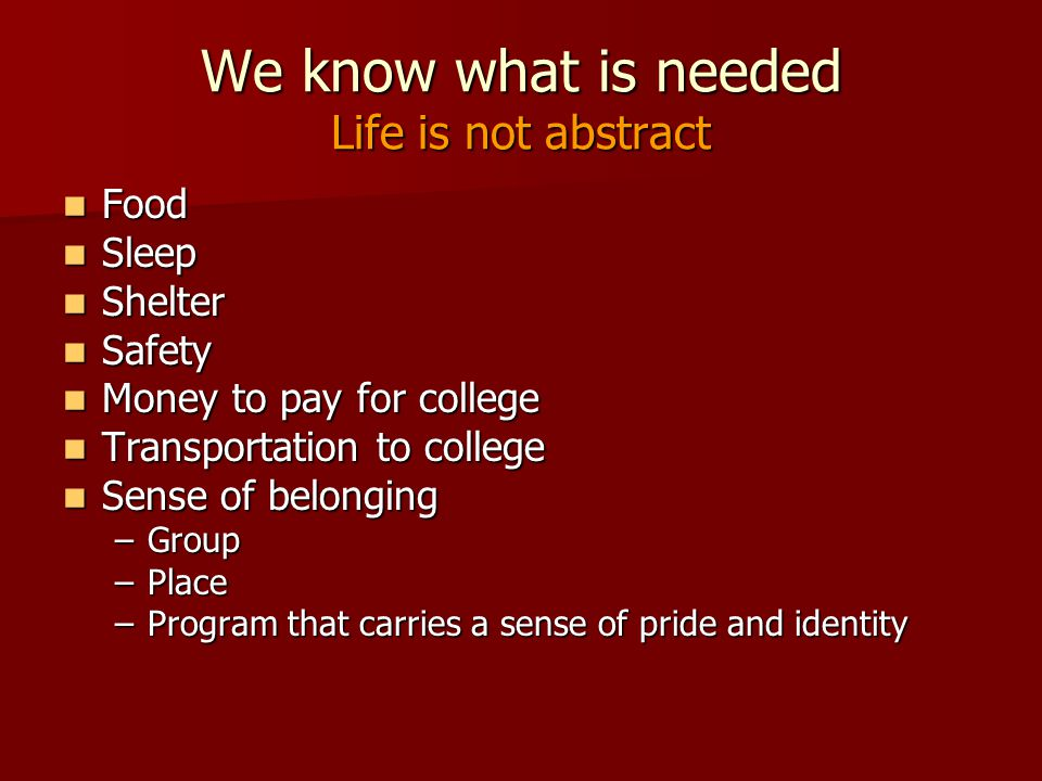 We know what is needed Life is not abstract Food Food Sleep Sleep Shelter Shelter Safety Safety Money to pay for college Money to pay for college Transportation to college Transportation to college Sense of belonging Sense of belonging –Group –Place –Program that carries a sense of pride and identity